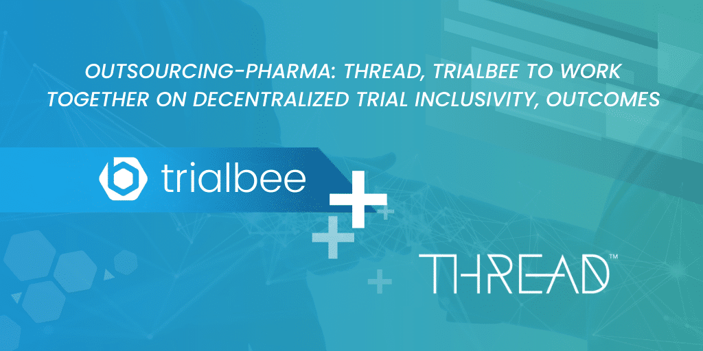 Outsourcing-Pharma: THREAD, Trialbee to work together on decentralized trial inclusivity, outcomes